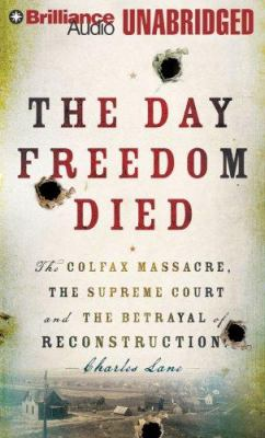 The Day Freedom Died: The Colfax Massacre, the Supreme Court, and the Betrayal of Reconstruction 9781423360735