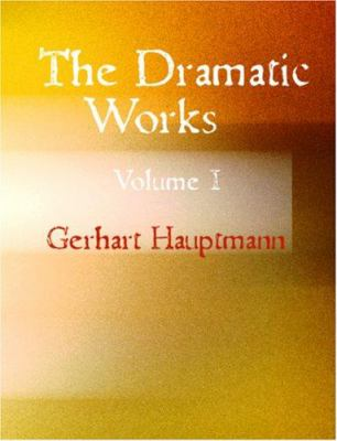 The Dramatic Works of Gerhart Hauptmann Volume I 9781426438899