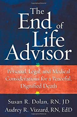 The End of Life Advisor: Personal, Legal, and Medical Considerations for a Peaceful, Dignified Death 9781427798398