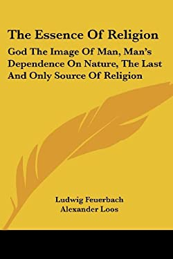 The Essence of Religion: God the Image of Man, Man's Dependence on Nature, the Last and Only Source of Religion 9781428636040