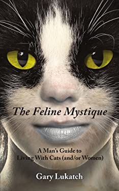 The Feline Mystique: A Man's Guide to Living with Cats (And/Or Women) 9781425989248