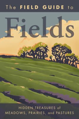 The Field Guide to Fields: Hidden Treasures of Meadows, Prairies, and Pastures 9781426205088