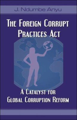 The Foreign Corrupt Practices ACT: A Catalyst for Global Corruption Reform 9781424157020