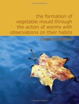 The Formation of Vegetable Mould Through the Action of Worms with Observations on Their Habits 9781426473470