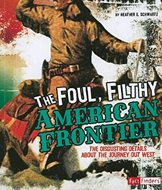 The Foul, Filthy American Frontier: The Disgusting Details about the Journey Out West 9781429663526
