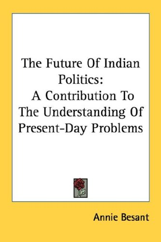 The Future of Indian Politics: A Contribution to the Understanding of Present-Day Problems
