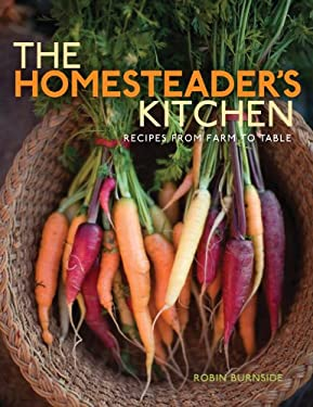 The Homesteader's Kitchen: Recipes from Farm to Table 9781423600589