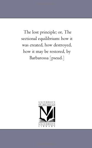 """The Lost Principle; Or, the Sectional Equilibrium: How It Was Created, How Destroyed, How It May Be Restored, by """"Barbarossa"""" [Pseud.]"""