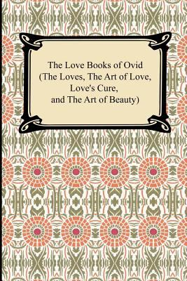 The Love Books of Ovid (the Loves, the Art of Love, Love's Cure, and the Art of Beauty) 9781420927412