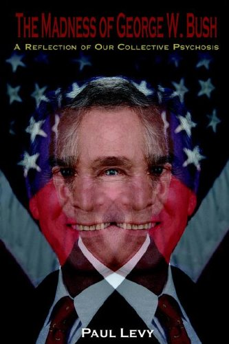 The Madness of George W. Bush: A Reflection of Our Collective Psychosis 9781425907440