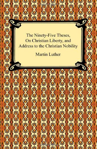 The Ninety-Five Theses, on Christian Liberty, and Address to the Christian Nobility 9781420933871