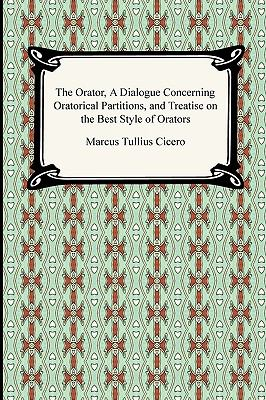 The Orator, a Dialogue Concerning Oratorical Partitions, and Treatise on the Best Style of Orators 9781420934335
