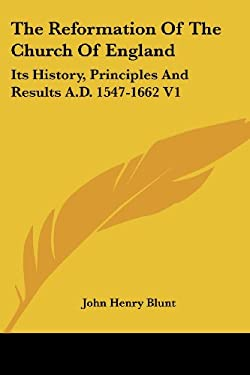 The Reformation of the Church of England: Its History, Principles and Results A.D. 1547-1662 V1 9781428604988