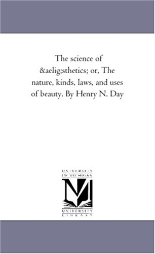 The Science of Aesthetics; Or, the Nature, Kinds, Laws, and Uses of Beauty. by Henry N. Day