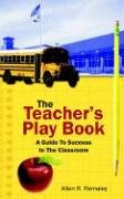 The Teacher's Play Book: A Guide to Success in the Classroom 9781425915018