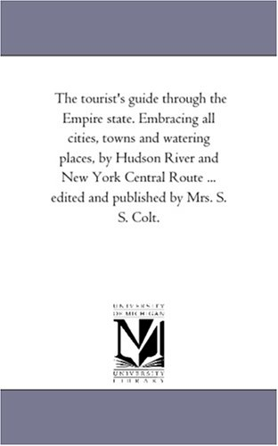 The Tourist's Guide Through the Empire State. Embracing All Cities, Towns and Watering Places, by Hudson River and New York Central Route ... Edited a - Colt S. S., Mrs