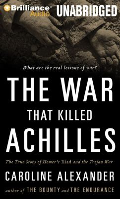 The War That Killed Achilles: The True Story of Homer's Iliad and the Trojan War 9781423399193