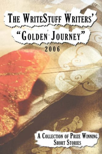 """The Writestuff Writers' """"Golden Journey"""": A Collection of Prize Winning Short Stories 2006"""