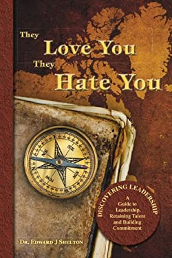 They Love You They Hate You: Discovering Leadership - A Guide to Leadership, Retaining Talent and Building Commitment 9781425127237