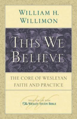 This We Believe: The Core of Wesleyan Faith and Practice 9781426706899
