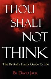 Thou Shalt Not Think: The Brutally Frank Guide to Life