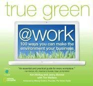 True Green @ Work: 100 Ways You Can Make the Environment Your Business 9781426202636
