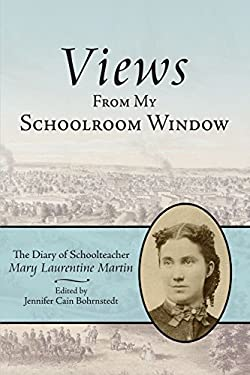 Views from My Schoolroom Window: The Diary of Schoolteacher Mary Laurentine Martin 9781425902025