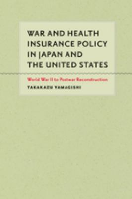War and Health Insurance Policy in Japan and the United States: World War II to Postwar Reconstruction 9781421400686