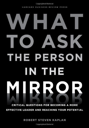 What to Ask the Person in the Mirror: Critical Questions for Becoming a More Effective Leader and Reaching Your Potential 9781422170014
