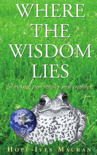 Where the Wisdom Lies: A Message from Nature's Small Creatures 9781425969714