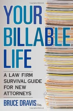 Your Billable Life: A Law Firm Survival Guide for New Attorneys 9781427798183