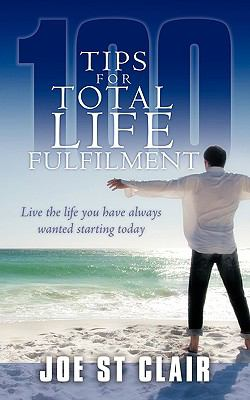 100 Tips for Total Life Fulfilment: Live the Life You Have Always Wanted Starting Today 9781438959221