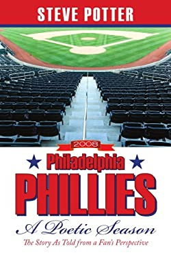2008 Philadelphia Phillies - A Poetic Season: The Story as Told from a Fan's Perspective 9781438938547