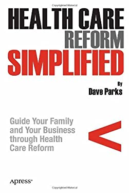 Health Care Reform Simplified: Guide Your Family and Your Business Through Health Care Reform 9781430236986