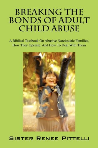 Breaking the Bonds of Adult Child Abuse: A Biblical Textbook on Abusive Narcissistic Families, How They Operate, and How to Deal with Them 9781432766566