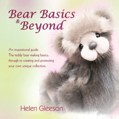 Bear Basics & Beyond: An Inspirational Guide. the Teddy Bear Making Basics, Through to Creating and Promoting Your Own Unique Collection. 9781432768225