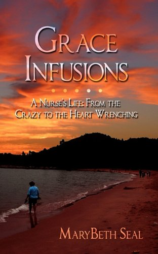 Grace Infusions: A Nurse's Life: From the Crazy to the Heart Wrenching 9781432768843