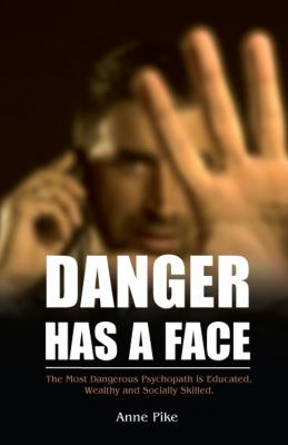 Danger Has a Face: The Most Dangerous Psychopath Is Educated, Wealthy and Socially Skilled 9781432769512