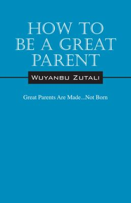 How to Be a Great Parent: Great Parents Are Made...Not Born 9781432769536