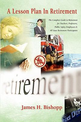 A Lesson Plan in Retirement: The Guide to Retirement for Teachers, Professors, Public Safety Employees, and All State Retirement Participants 9781432770921