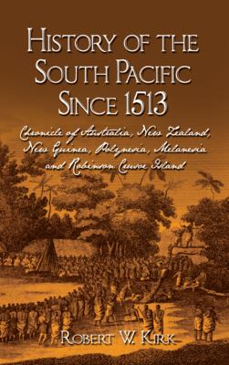 History of the South Pacific Since 1513: Chronicle of Australia, New Zealand, New Guinea, Polynesia, Melanesia and Robinson Crusoe Island 9781432773984