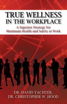 True Wellness in the Workplace: A Superior Strategy for Maximum Health and Safety at Work 9781432775544