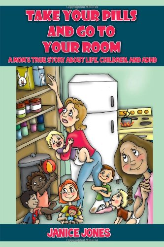 Take Your Pills and Go to Your Room: A Mom's True Story about Life, Children and ADHD 9781432777333