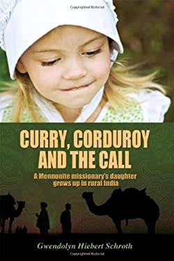 Curry, Corduroy and the Call: A Mennonite Missionary's Daughter Grows Up in Rural India 9781432777494