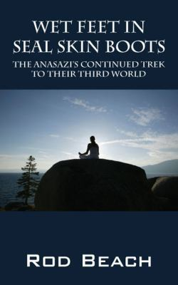 Wet Feet in Seal Skin Boots: The Anasazi's Continued Trek to Their Third World 9781432779610