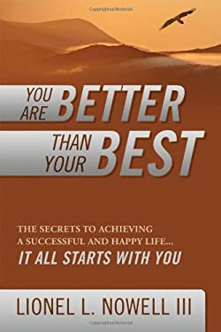 You Are Better Than Your Best: The Secrets to Achieving a Successful and Happy Life... It All Starts with You
