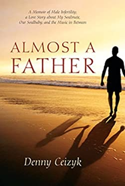 Almost a Father: A Memoir of Male Infertility; A Love Story about My Soulmate, Our Soulbaby, and the Music in Between 9781432792862
