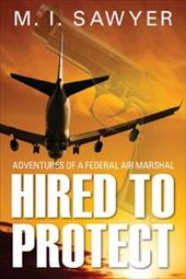 Hired to Protect: Adventures of a Federal Air Marshal 19495224