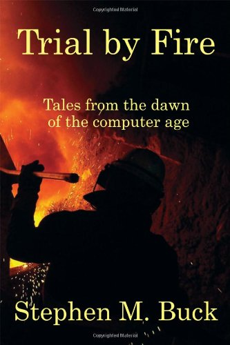 Trial by Fire: Tales from the Dawn of the Computer Age 9781432794729
