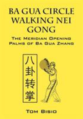 Ba Gua Circle Walking Nei Gong: The Meridian Opening Palms of Ba Gua Zhang 9781432796891